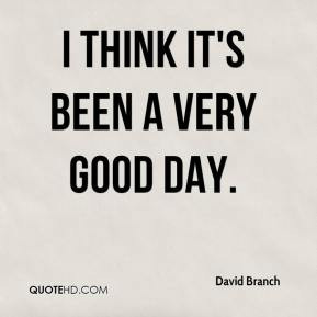 David Branch - I think it's been a very good day.