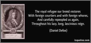 ... us again, Throughout his lazy, long, lascivious reign. - Daniel Defoe