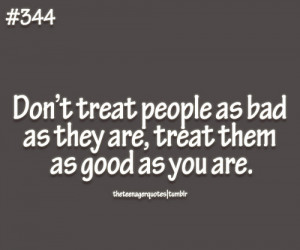 Don't treat people as bad as they are, treat them as good as you are ...