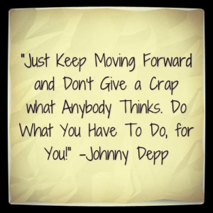 Just Keep Moving Forward and Don't Give a Crap what Anybody Thinks ...