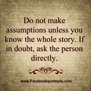 Do not make assumptions