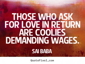 Quotes about love - Those who ask for love in return are coolies ...