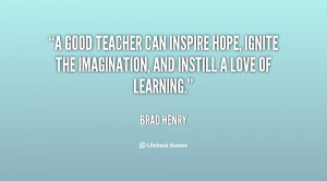 good teacher can inspire hope ignite the imagination and