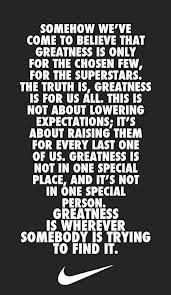 somehow we ve come to believe that greatness is only for the chosen ...