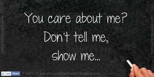 You care about me? Don't tell me, show me.