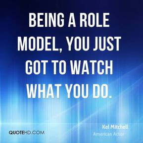 Being a role model, you just got to watch what you do.