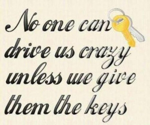 No one can drive us crazy unless we give them the keys quote