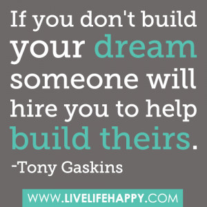 If you don't build your dream, someone will hire you to help you ...