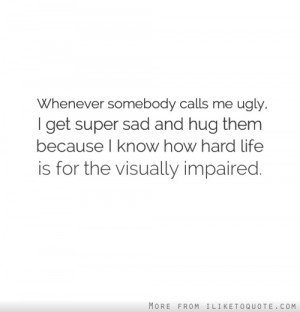Whenever somebody calls me ugly, I get super sad and hug them because ...