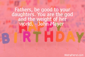 Fathers, be good to your daughters. You are the god and the weight of ...