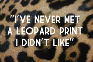 While not exactly true (I've met a few leopard prints that were ...