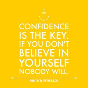 Confidence is the key. If you don't believe in yourself nobody will.