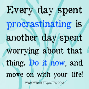 Procrastinating quotes, Every day spent procrastinating is another day ...