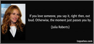 If you love someone, you say it, right then, out loud. Otherwise, the ...
