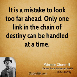 It is a mistake to look too far ahead. Only one link in the chain of ...