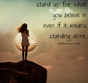 stand up for what you believe in even if it means standing alone