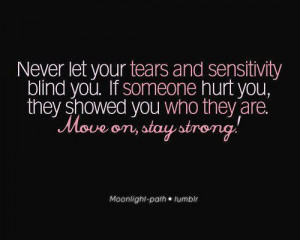 Never let your tears and sensitivity blind you. If someone hurt you ...