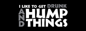 Like To Get Drunk And Hump Things Facebook Cover