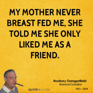 My mother never breast fed me, she told me she only liked me as a ...