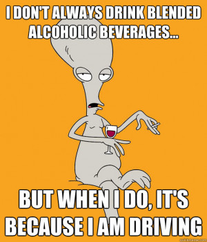 Roger the Alien - i dont always drink blended alcoholic beverages but ...