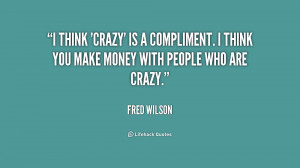 think 'crazy' is a compliment. I think you make money with people ...