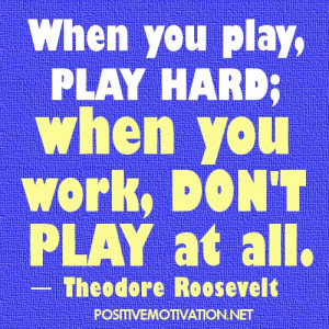 Work Quotes - When you play, play hard; when you work, don't play at ...