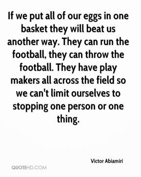 Victor Abiamiri - If we put all of our eggs in one basket they will ...