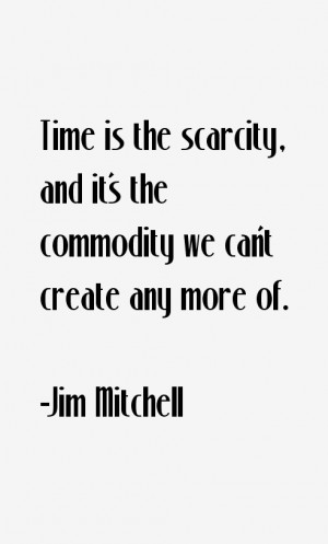 Time is the scarcity, and it's the commodity we can't create any more ...