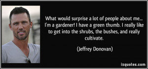 What would surprise a lot of people about me... I'm a gardener! I have ...