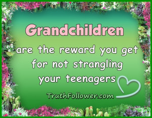 Grandchildren are the reward you get for not strangling your teenagers