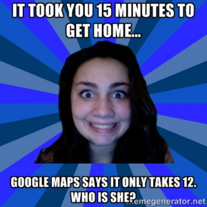 Stalker Ex-Girlfriend - It took you 15 minutes to get home... Google ...