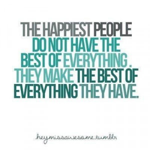 The Happiest people do not have the best of everything.