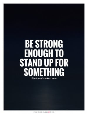 Be Strong Quotes Morality Quotes Stand Up For Something Quotes Cause ...