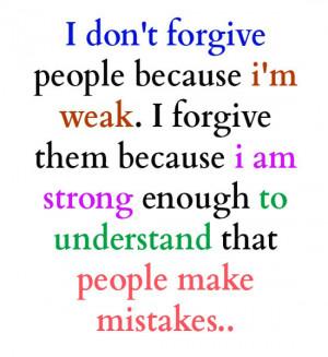 forgive people because i'm weak.i forgive them because i am strong ...
