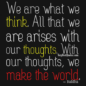 ... with our thoughts. With our thoughts, we make the world. Buddha Quotes