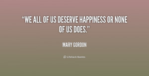 """We all of us deserve happiness or none of us does."""""""
