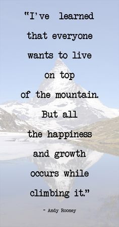 ve learned that everyone wants to live on top of the mountain. But ...