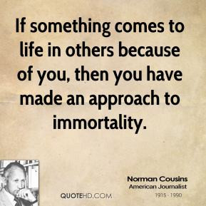 Norman Cousins - If something comes to life in others because of you ...