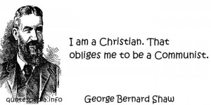 ... Bernard Shaw - I am a Christian. That obliges me to be a Communist