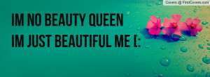 im no beauty queen im just beautiful me Profile Facebook Covers
