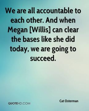Cat Osterman - We are all accountable to each other. And when Megan ...