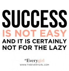 Success Is Not Easy And It Is Certainly Not For The Lazy.