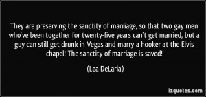 They are preserving the sanctity of marriage, so that two gay men who ...