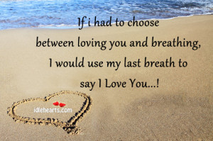 Home » Quotes » If I Had To Choose Between Loving You And Breathing ...