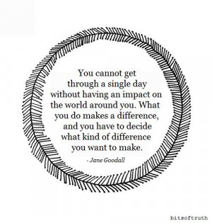 cannot get through a single day without having an impact on the world ...