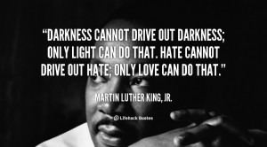 quote-Martin-Luther-King-Jr.-darkness-cannot-drive-out-darkness-only ...