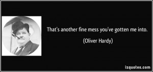 That's another fine mess you've gotten me into. - Oliver Hardy