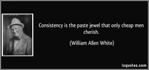Consistency is the paste jewel that only cheap men cherish. - William ...