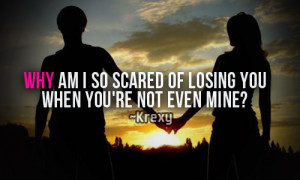 Why am i so scared of losing you when you're not even mine?