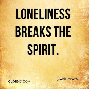 Jewish Proverb - Loneliness breaks the spirit.